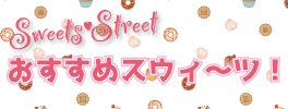 スウィーツストリート夏のおすすめスウィーツ!
